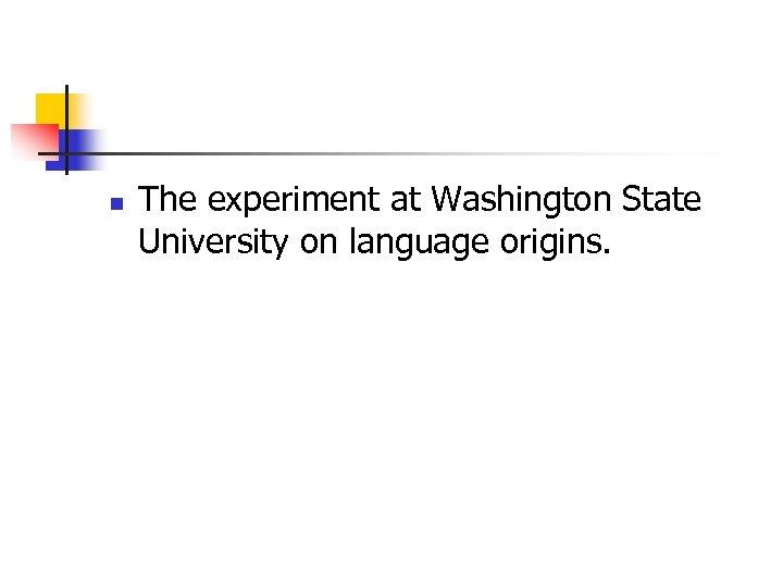 n The experiment at Washington State University on language origins.
