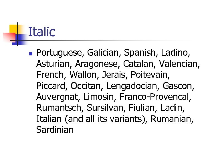 Italic n Portuguese, Galician, Spanish, Ladino, Asturian, Aragonese, Catalan, Valencian, French, Wallon, Jerais, Poitevain,