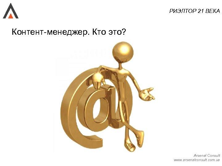 РИЭЛТОР 21 ВЕКА Контент-менеджер. Кто это? Arsenal Consult www. arsenalconsult. com. ua