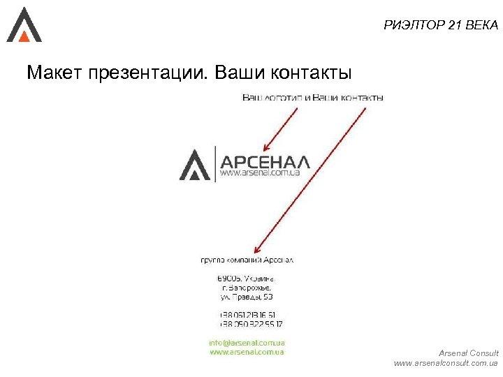 РИЭЛТОР 21 ВЕКА Макет презентации. Ваши контакты Arsenal Consult www. arsenalconsult. com. ua
