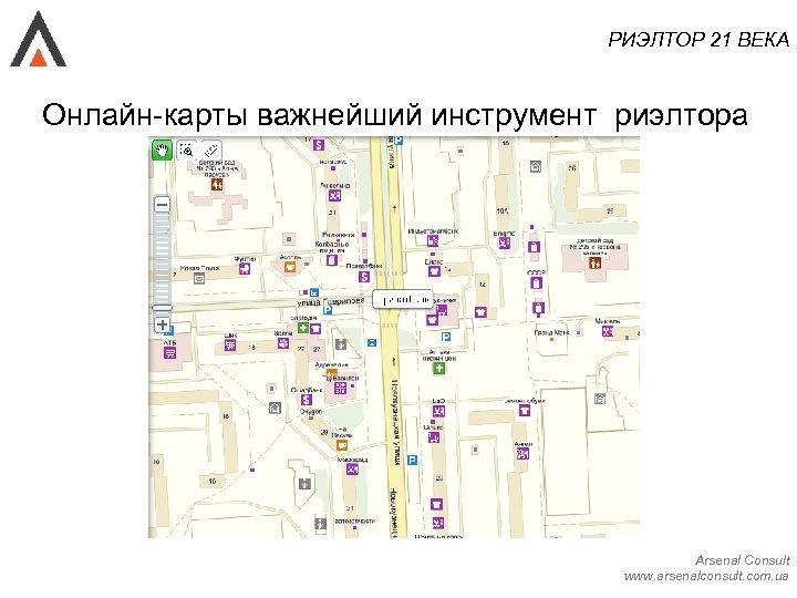 РИЭЛТОР 21 ВЕКА Онлайн-карты важнейший инструмент риэлтора Arsenal Consult www. arsenalconsult. com. ua