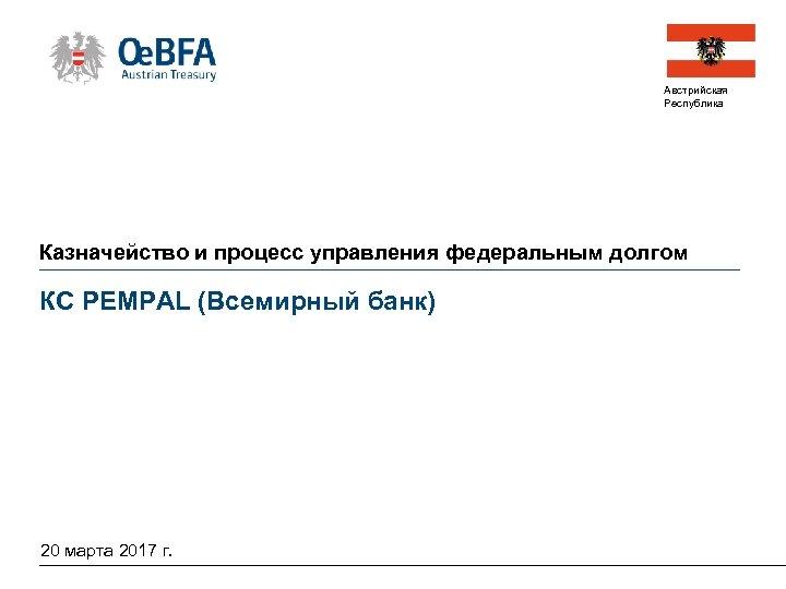 Австрийская Республика Казначейство и процесс управления федеральным долгом КС PEMPAL (Всемирный банк) 20 марта