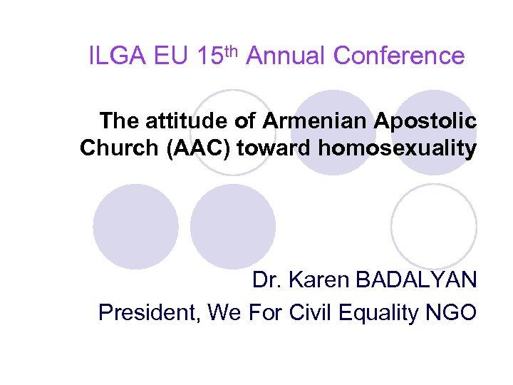 ILGA EU 15 th Annual Conference The attitude of Armenian Apostolic Church (AAC) toward