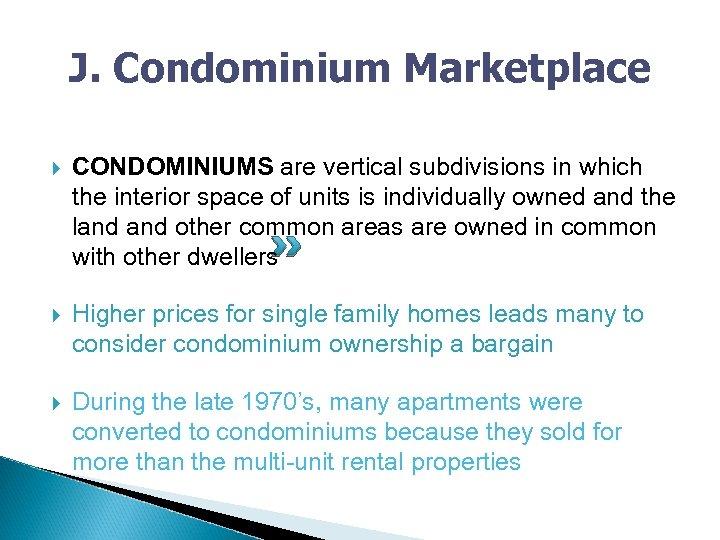 J. Condominium Marketplace CONDOMINIUMS are vertical subdivisions in which the interior space of units