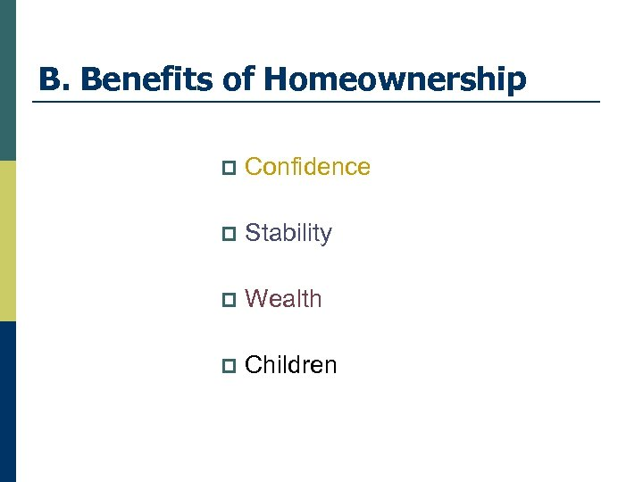 B. Benefits of Homeownership p Confidence p Stability p Wealth p Children