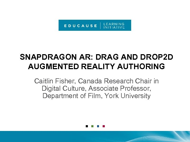 SNAPDRAGON AR: DRAG AND DROP 2 D AUGMENTED REALITY AUTHORING Caitlin Fisher, Canada Research