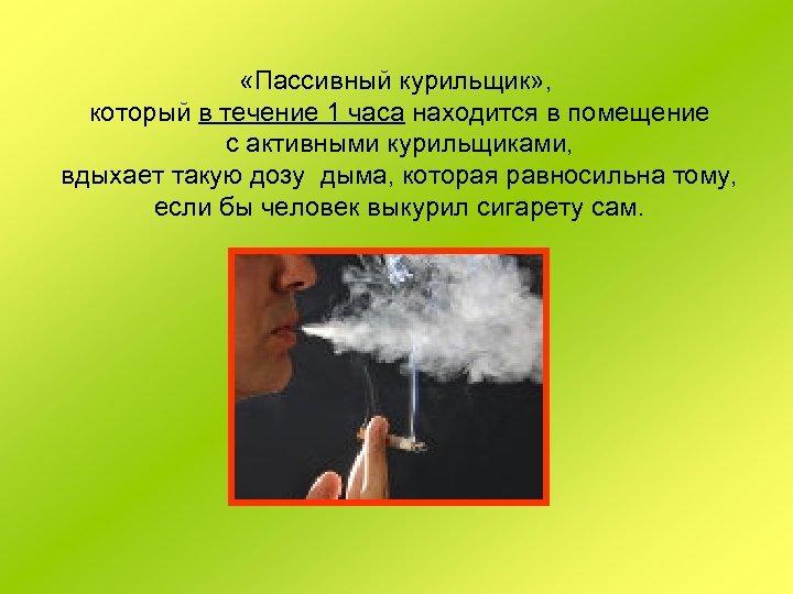 «Пассивный курильщик» , который в течение 1 часа находится в помещение с активными