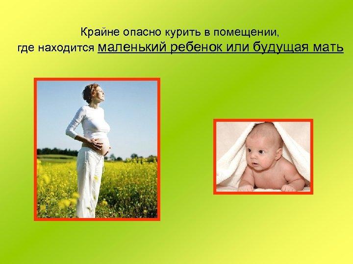 Крайне опасно курить в помещении, где находится маленький ребенок или будущая мать