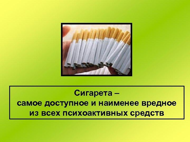Сигарета – самое доступное и наименее вредное из всех психоактивных средств