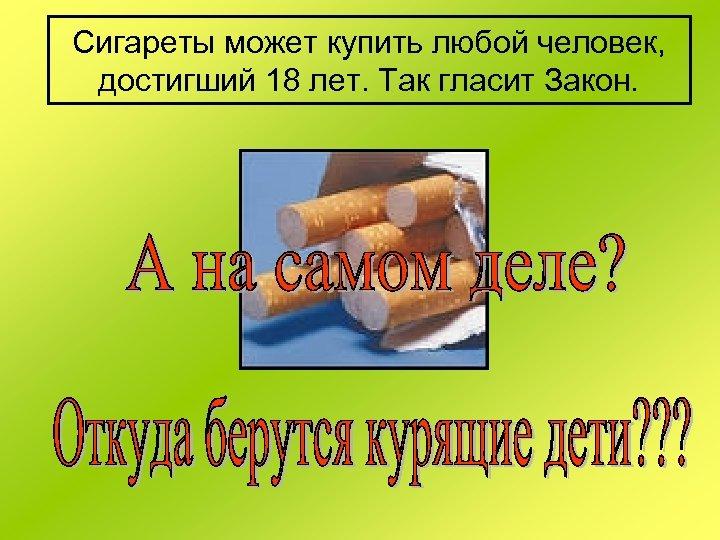 Сигареты может купить любой человек, достигший 18 лет. Так гласит Закон.