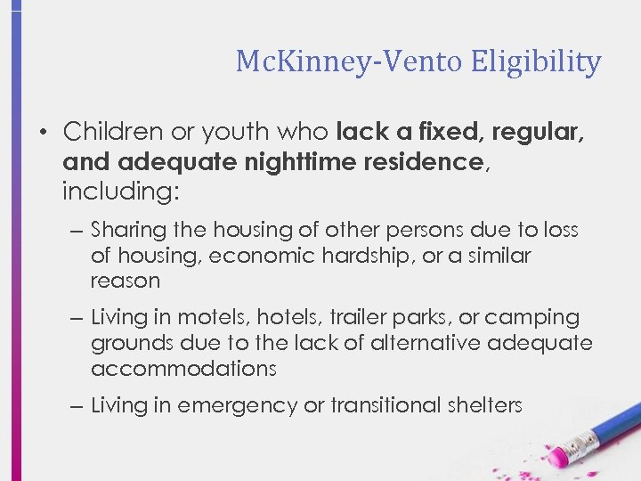 Mc. Kinney-Vento Eligibility • Children or youth who lack a fixed, regular, and adequate