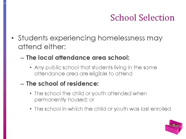 School Selection • Students experiencing homelessness may attend either: – The local attendance area
