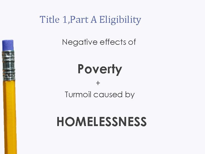 Title 1, Part A Eligibility Negative effects of Poverty + Turmoil caused by HOMELESSNESS