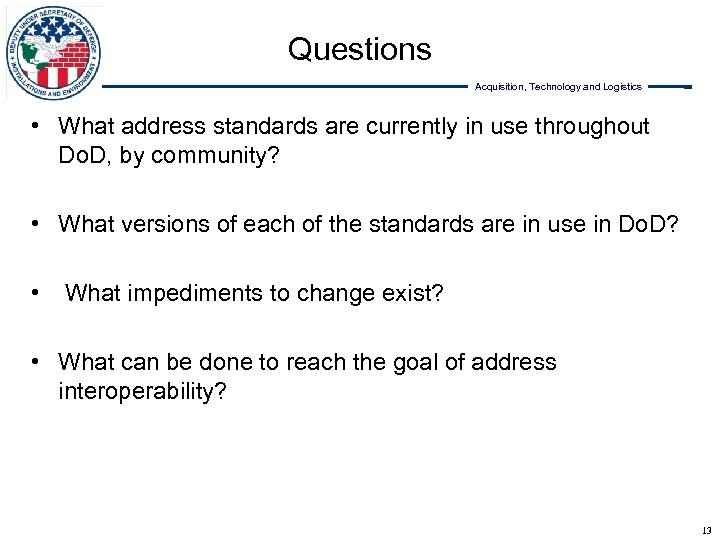 Questions Acquisition, Technology and Logistics • What address standards are currently in use throughout