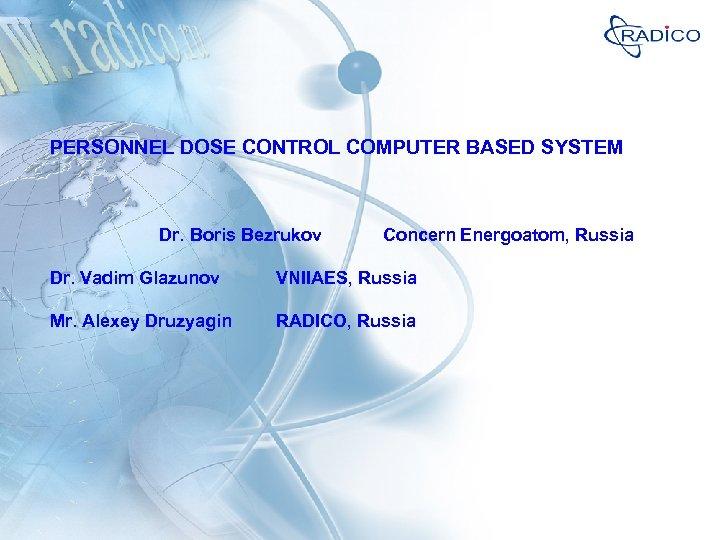 PERSONNEL DOSE CONTROL COMPUTER BASED SYSTEM Dr. Boris Bezrukov Concern Energoatom, Russia Dr. Vadim