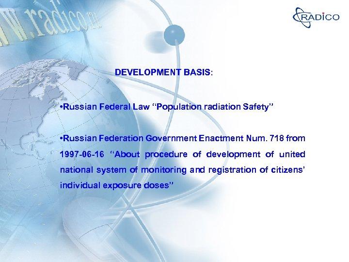 "DEVELOPMENT BASIS: • Russian Federal Law ""Population radiation Safety"" • Russian Federation Government Enactment"
