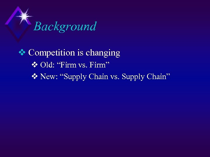 "Background v Competition is changing v Old: ""Firm vs. Firm"" v New: ""Supply Chain"