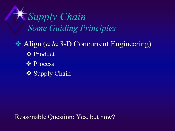 Supply Chain Some Guiding Principles v Align (a la 3 -D Concurrent Engineering) v