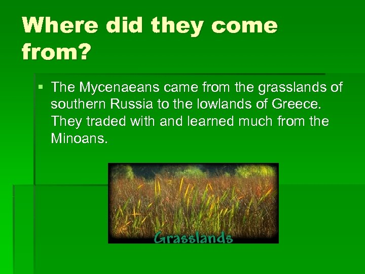 Where did they come from? § The Mycenaeans came from the grasslands of southern