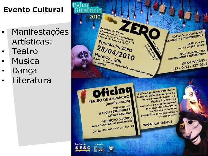 Evento Cultural • Manifestações Artísticas: • Teatro • Musica • Dança • Literatura