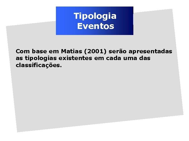 Tipologia Eventos Com base em Matias (2001) serão apresentadas as tipologias existentes em cada