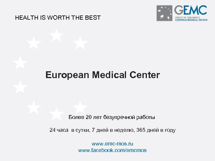 HEALTH IS WORTH THE BEST European Medical Center Более 20 лет безупречной работы 24