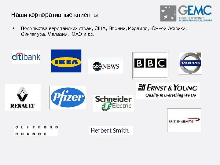 Наши корпоративные клиенты • Посольства европейских стран, США, Японии, Израиля, Южной Африки, Сингапура, Малазии,