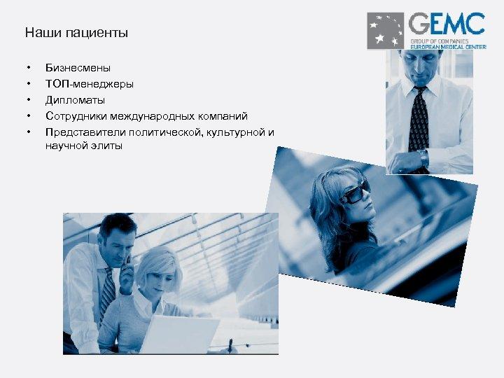 Наши пациенты • • • Бизнесмены ТОП-менеджеры Дипломаты Сотрудники международных компаний Представители политической, культурной