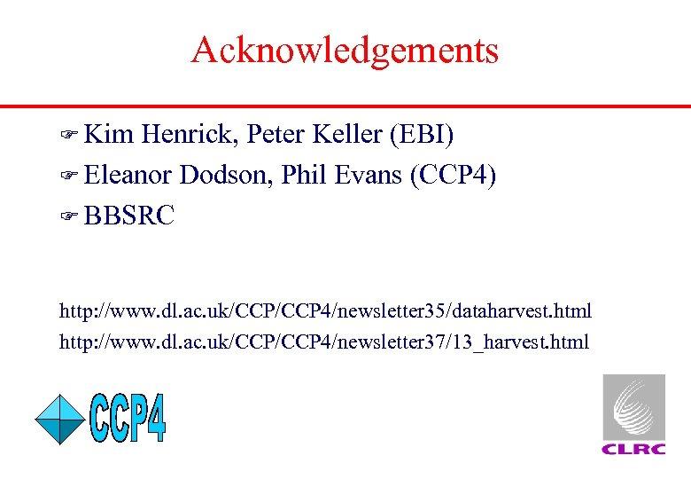 Acknowledgements F Kim Henrick, Peter Keller (EBI) F Eleanor Dodson, Phil Evans (CCP 4)