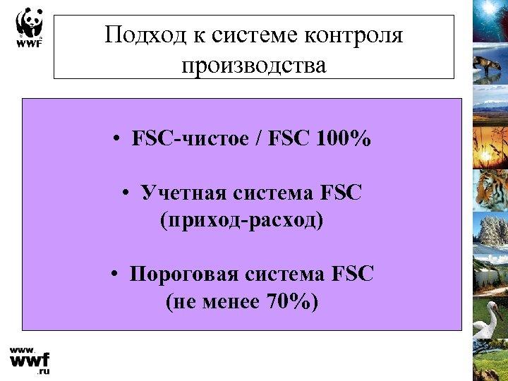 Подход к системе контроля производства • FSC-чистое / FSC 100% • Учетная система FSC