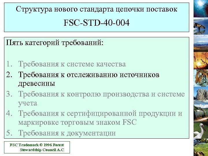 Структура нового стандарта цепочки поставок FSC-STD-40 -004 Пять категорий требований: 1. Требования к системе