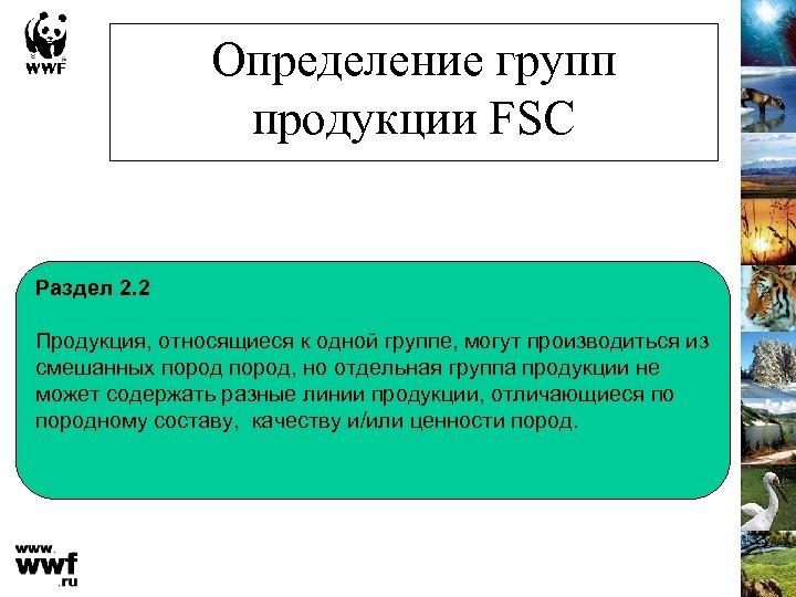 Определение групп продукции FSC Раздел 2. 2 Продукция, относящиеся к одной группе, могут производиться
