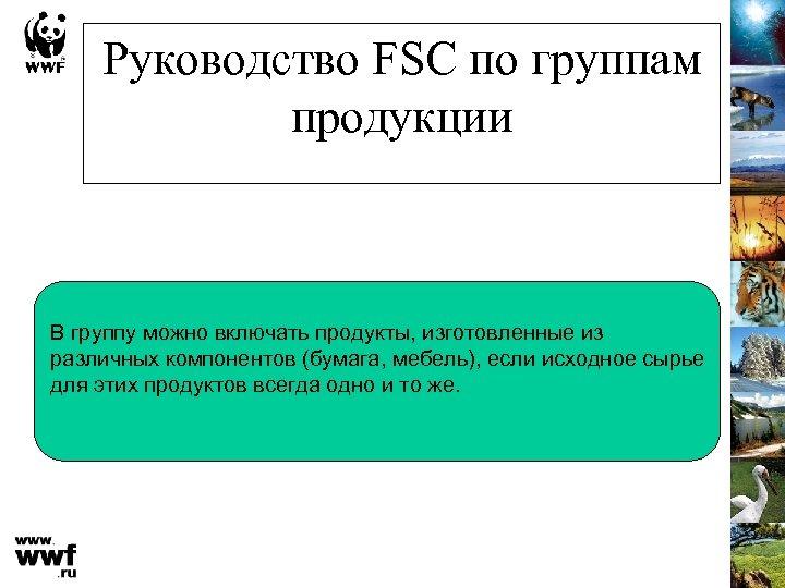 Руководство FSC по группам продукции В группу можно включать продукты, изготовленные из различных компонентов