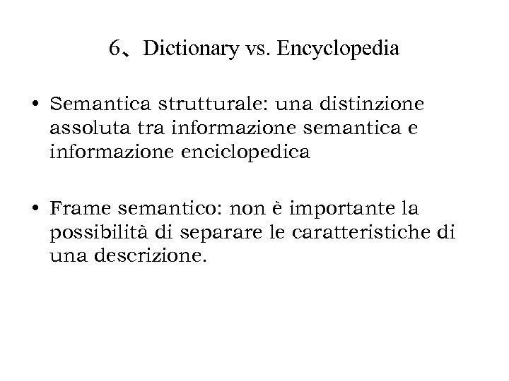 6、Dictionary vs. Encyclopedia • Semantica strutturale: una distinzione assoluta tra informazione semantica e informazione