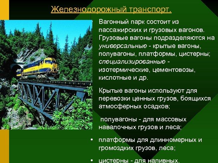 Железнодорожный транспорт. • Вагонный парк состоит из пассажирских и грузовых вагонов. Грузовые вагоны подразделяются