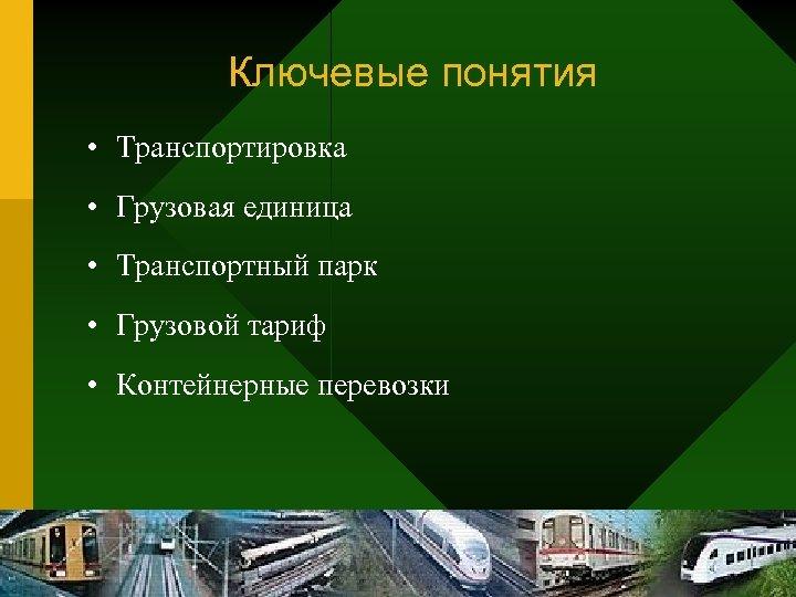 Ключевые понятия • Транспортировка • Грузовая единица • Транспортный парк • Грузовой тариф •