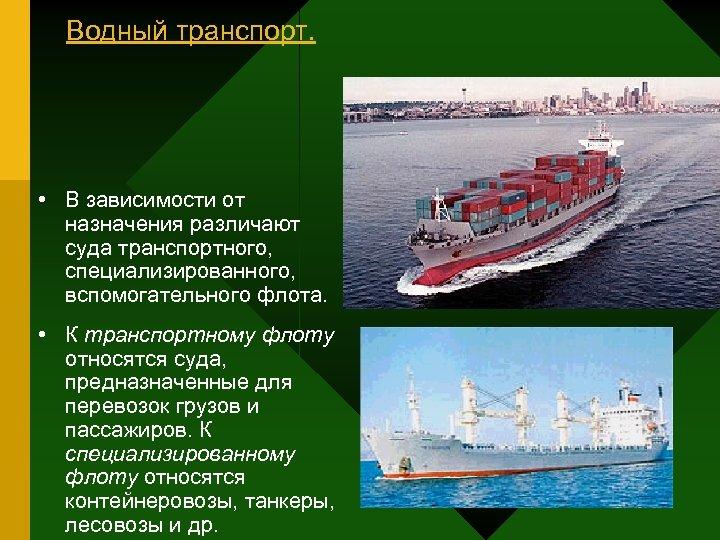 Водный транспорт. • В зависимости от назначения различают суда транспортного, специализированного, вспомогательного флота. •