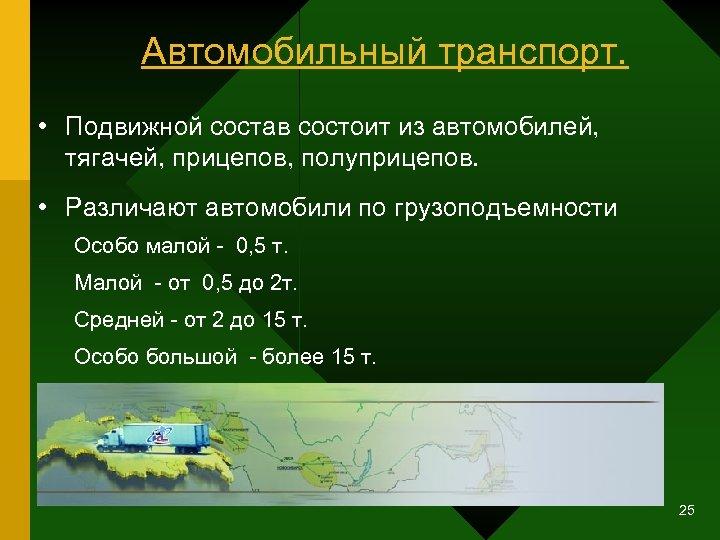 Автомобильный транспорт. • Подвижной состав состоит из автомобилей, тягачей, прицепов, полуприцепов. • Различают автомобили