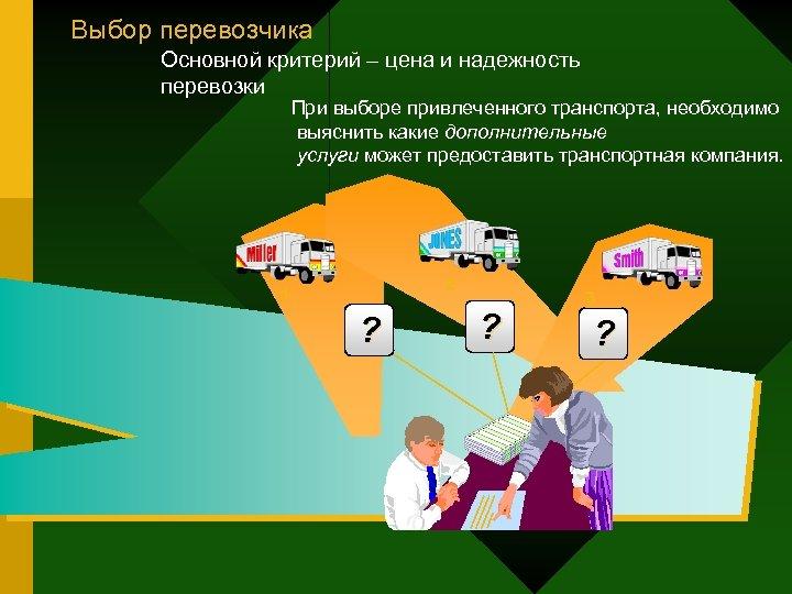 Выбор перевозчика Основной критерий – цена и надежность перевозки При выборе привлеченного транспорта, необходимо