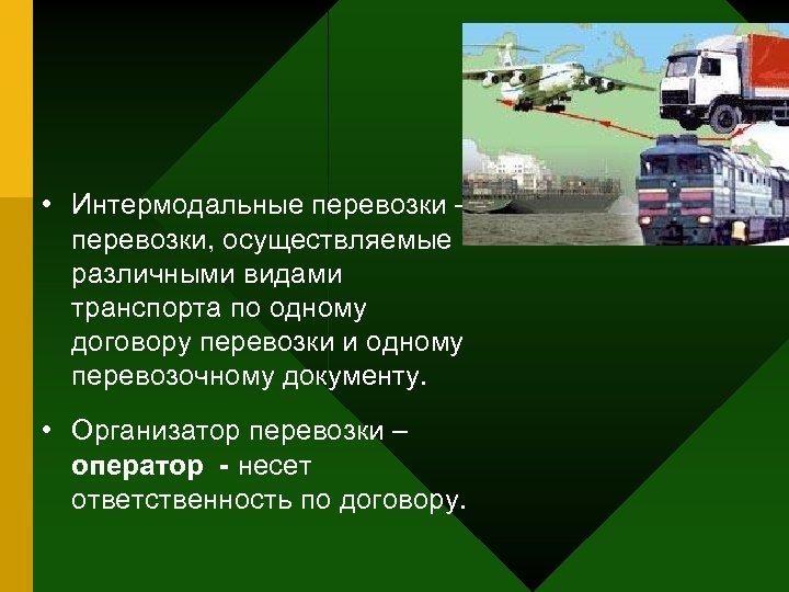 • Интермодальные перевозки – перевозки, осуществляемые различными видами транспорта по одному договору перевозки