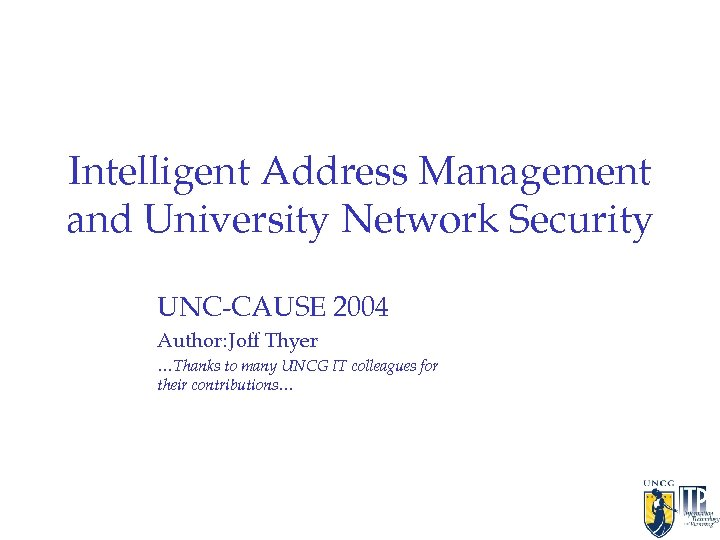 Intelligent Address Management and University Network Security UNC-CAUSE 2004 Author: Joff Thyer …Thanks to