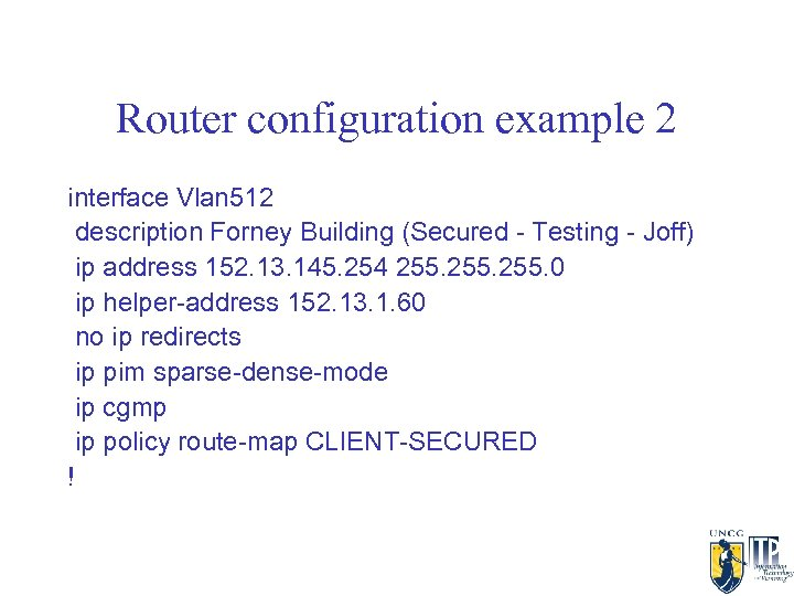 Router configuration example 2 interface Vlan 512 description Forney Building (Secured - Testing -