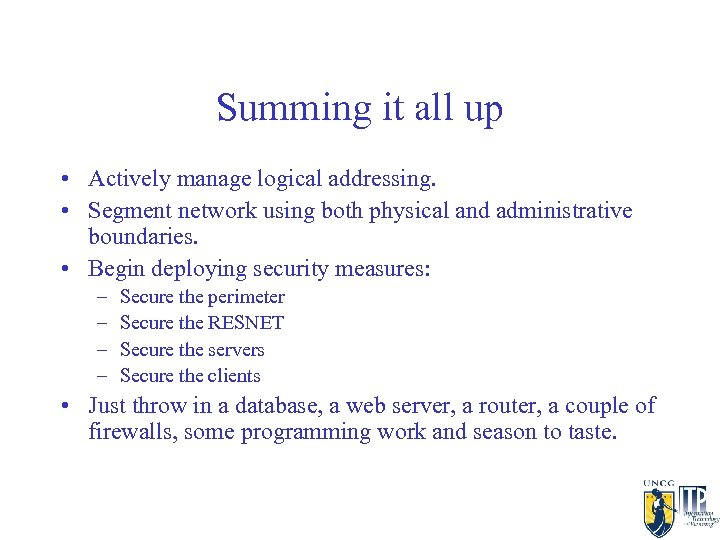 Summing it all up • Actively manage logical addressing. • Segment network using both