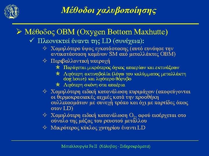 Μέθοδοι χαλυβοποίησης Ø Μέθοδος ΟΒΜ (Oxygen Bottom Maxhutte) ü Πλεονεκτεί έναντι της LD (συνέχεια):
