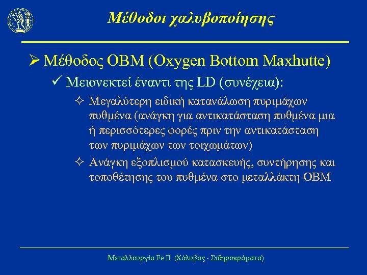 Μέθοδοι χαλυβοποίησης Ø Μέθοδος ΟΒΜ (Oxygen Bottom Maxhutte) ü Μειονεκτεί έναντι της LD (συνέχεια):