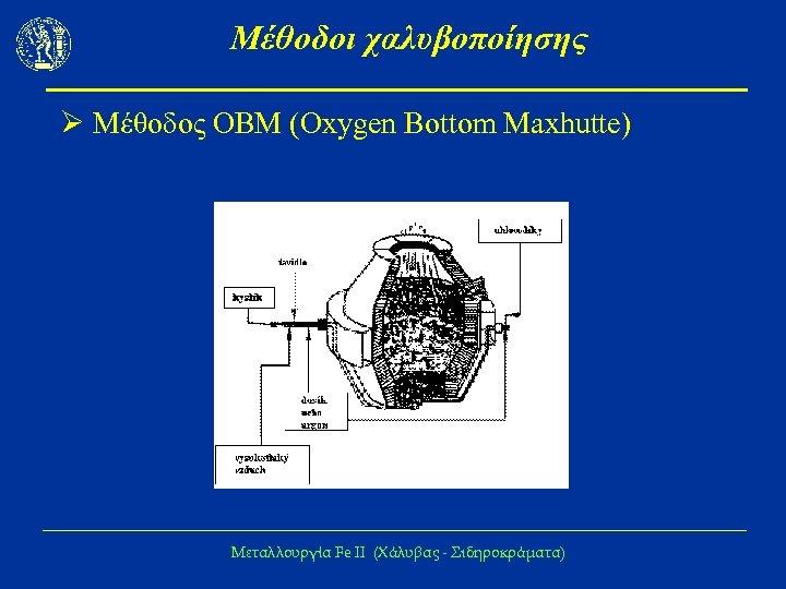 Μέθοδοι χαλυβοποίησης Ø Μέθοδος ΟΒΜ (Oxygen Bottom Maxhutte) Μεταλλουργία Fe IΙ (Χάλυβας - Σιδηροκράματα)