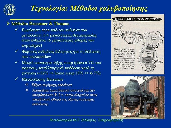 Τεχνολογία: Μέθοδοι χαλυβοποίησης Ø Μέθοδοι Bessemer & Thomas ü Εμφύσηση αέρα από τον πυθμένα