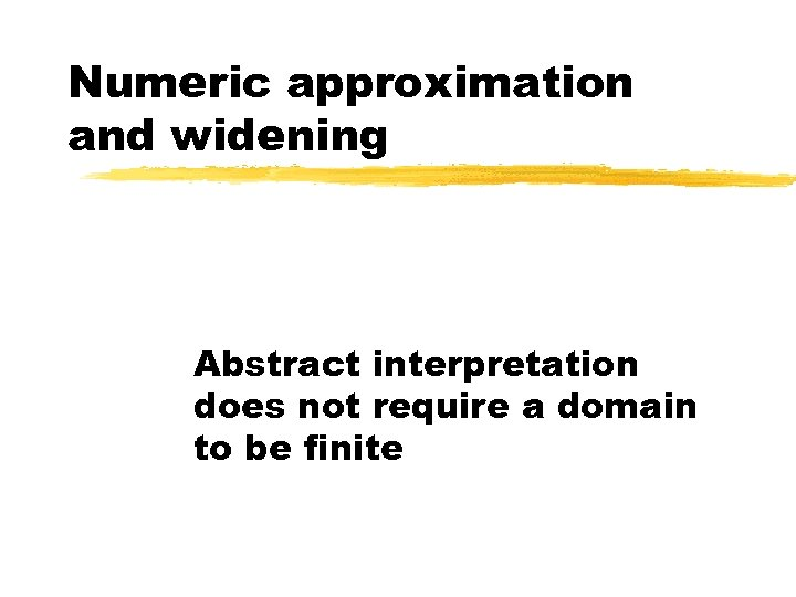 Numeric approximation and widening Abstract interpretation does not require a domain to be finite