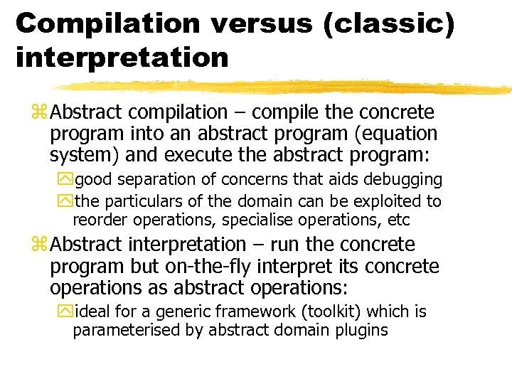 Compilation versus (classic) interpretation z Abstract compilation – compile the concrete program into an