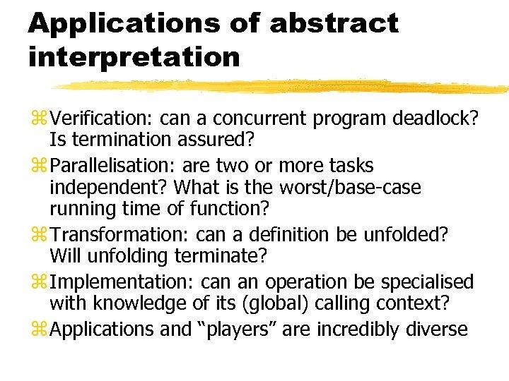 Applications of abstract interpretation z Verification: can a concurrent program deadlock? Is termination assured?
